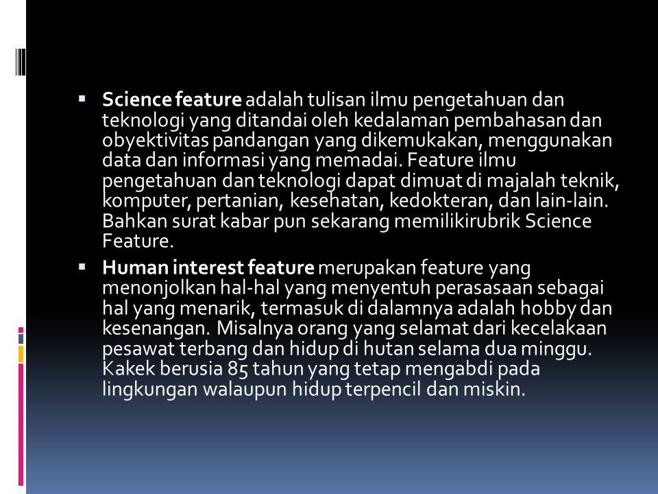  Science feature adalah tulisan ilmu pengetahuan dan teknologi yang ditandai oleh kedalaman pembahasan dan obyektivitas pandangan yang dikemukakan, m