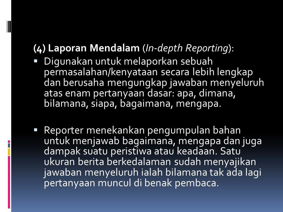 (4) Laporan Mendalam (In-depth Reporting):  Digunakan untuk melaporkan sebuah permasalahan/kenyataan secara lebih lengkap dan berusaha mengungkap jaw