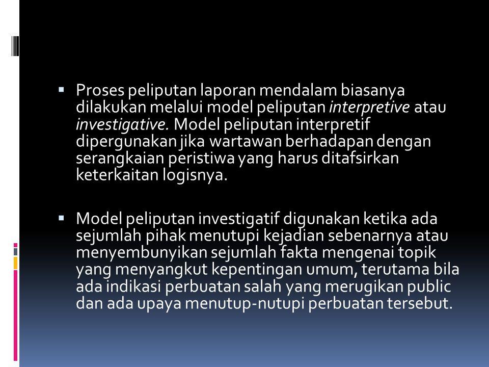  Proses peliputan laporan mendalam biasanya dilakukan melalui model peliputan interpretive atau investigative. Model peliputan interpretif dipergunak