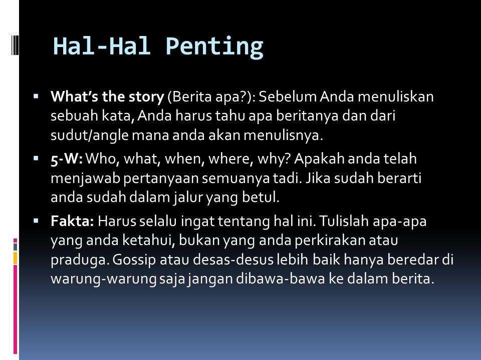 Hal-Hal Penting  What's the story (Berita apa?): Sebelum Anda menuliskan sebuah kata, Anda harus tahu apa beritanya dan dari sudut/angle mana anda ak