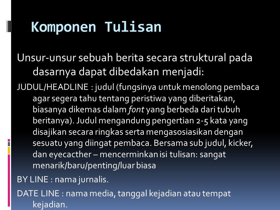 Komponen Tulisan Unsur-unsur sebuah berita secara struktural pada dasarnya dapat dibedakan menjadi: JUDUL/HEADLINE : judul (fungsinya untuk menolong p