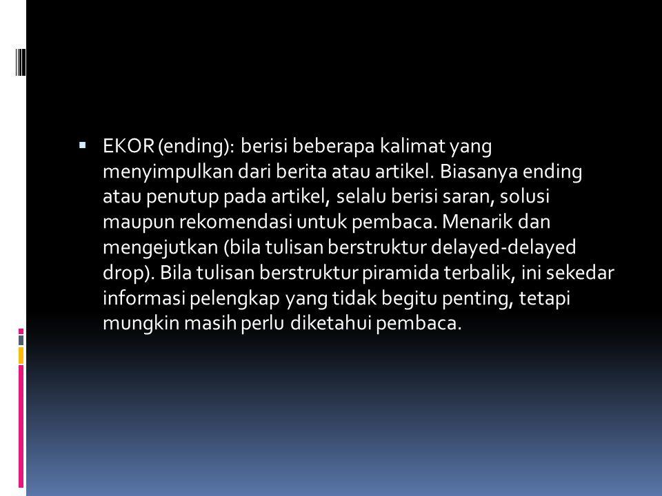  EKOR (ending): berisi beberapa kalimat yang menyimpulkan dari berita atau artikel. Biasanya ending atau penutup pada artikel, selalu berisi saran, s