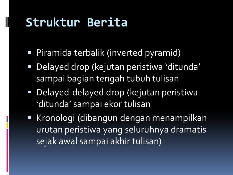 Struktur Berita  Piramida terbalik (inverted pyramid)  Delayed drop (kejutan peristiwa 'ditunda' sampai bagian tengah tubuh tulisan  Delayed-delaye