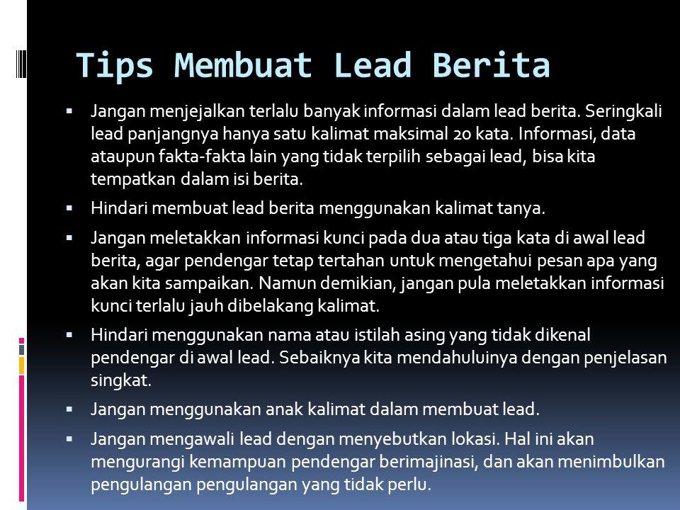 Tips Membuat Lead Berita  Jangan menjejalkan terlalu banyak informasi dalam lead berita. Seringkali lead panjangnya hanya satu kalimat maksimal 20 ka
