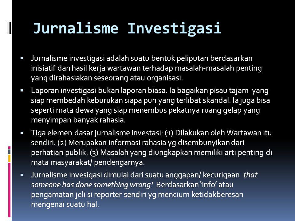 Jurnalisme Investigasi  Jurnalisme investigasi adalah suatu bentuk peliputan berdasarkan inisiatif dan hasil kerja wartawan terhadap masalah-masalah
