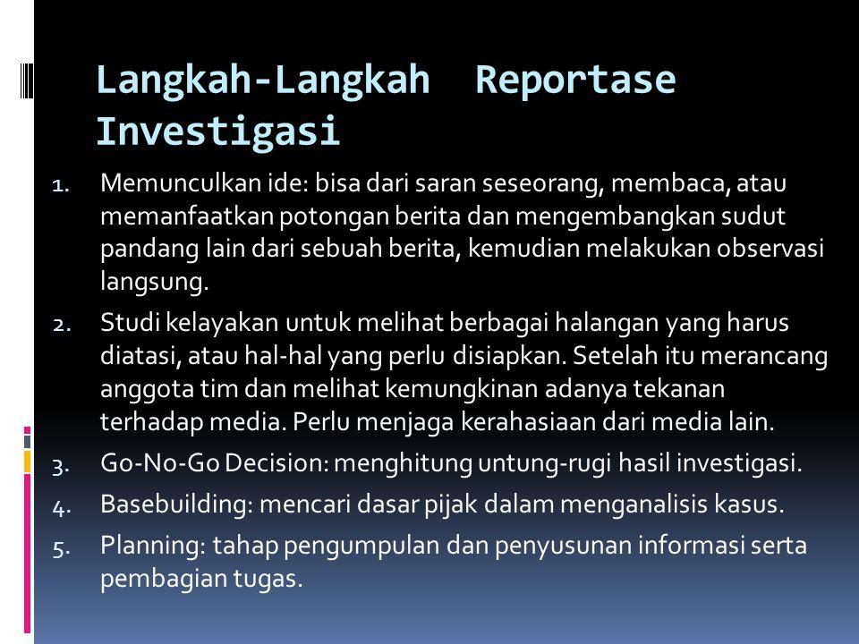 Langkah-Langkah Reportase Investigasi 1. Memunculkan ide: bisa dari saran seseorang, membaca, atau memanfaatkan potongan berita dan mengembangkan sudu