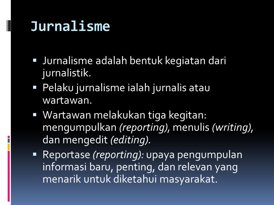 Jurnalisme  Jurnalisme adalah bentuk kegiatan dari jurnalistik.  Pelaku jurnalisme ialah jurnalis atau wartawan.  Wartawan melakukan tiga kegitan: