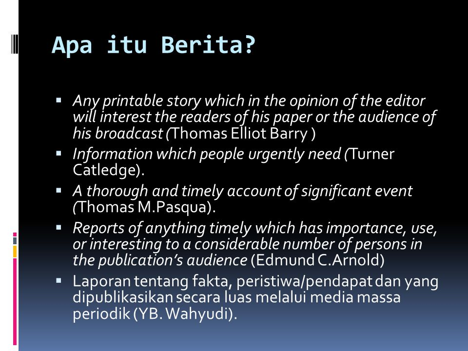 Apa itu Berita?  Any printable story which in the opinion of the editor will interest the readers of his paper or the audience of his broadcast (Thom