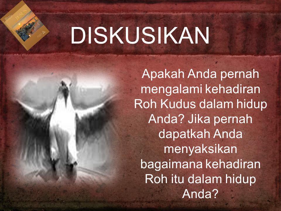 DISKUSIKAN Apakah Anda pernah mengalami kehadiran Roh Kudus dalam hidup Anda? Jika pernah dapatkah Anda menyaksikan bagaimana kehadiran Roh itu dalam