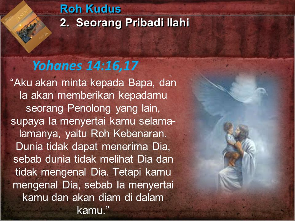 """""""Aku akan minta kepada Bapa, dan Ia akan memberikan kepadamu seorang Penolong yang lain, supaya Ia menyertai kamu selama- lamanya, yaitu Roh Kebenaran"""