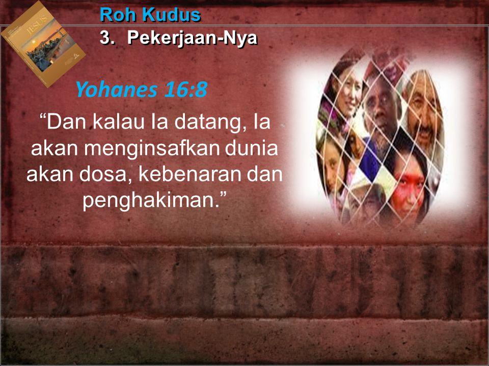"""""""Dan kalau Ia datang, Ia akan menginsafkan dunia akan dosa, kebenaran dan penghakiman."""" Roh Kudus 3.Pekerjaan-Nya Roh Kudus 3.Pekerjaan-Nya Yohanes 16"""