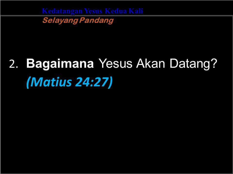 b Understand the purposes of marriageA Kedatangan Yesus Kedua Kali Selayang Pandang 2. Bagaimana Yesus Akan Datang? (Matius 24:27)