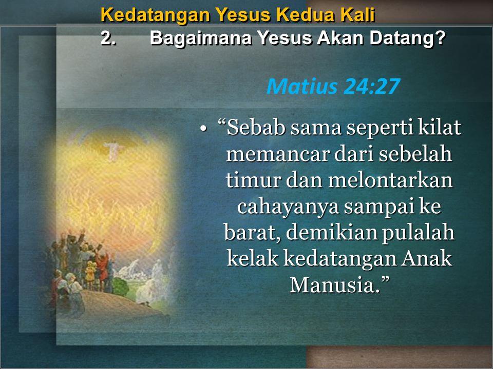 """Kedatangan Yesus Kedua Kali 2.Bagaimana Yesus Akan Datang? Matius 24:27 """"Sebab sama seperti kilat memancar dari sebelah timur dan melontarkan cahayany"""