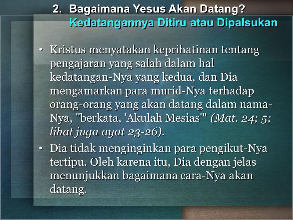 2.Bagaimana Yesus Akan Datang? Kedatangannya Ditiru atau Dipalsukan Kristus menyatakan keprihatinan tentang pengajaran yang salah dalam hal kedatangan