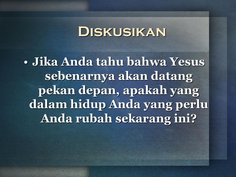 Diskusikan Jika Anda tahu bahwa Yesus sebenarnya akan datang pekan depan, apakah yang dalam hidup Anda yang perlu Anda rubah sekarang ini?Jika Anda ta
