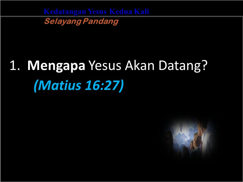 b Understand the purposes of marriageA Kedatangan Yesus Kedua Kali Selayang Pandang 1. Mengapa Yesus Akan Datang? (Matius 16:27)