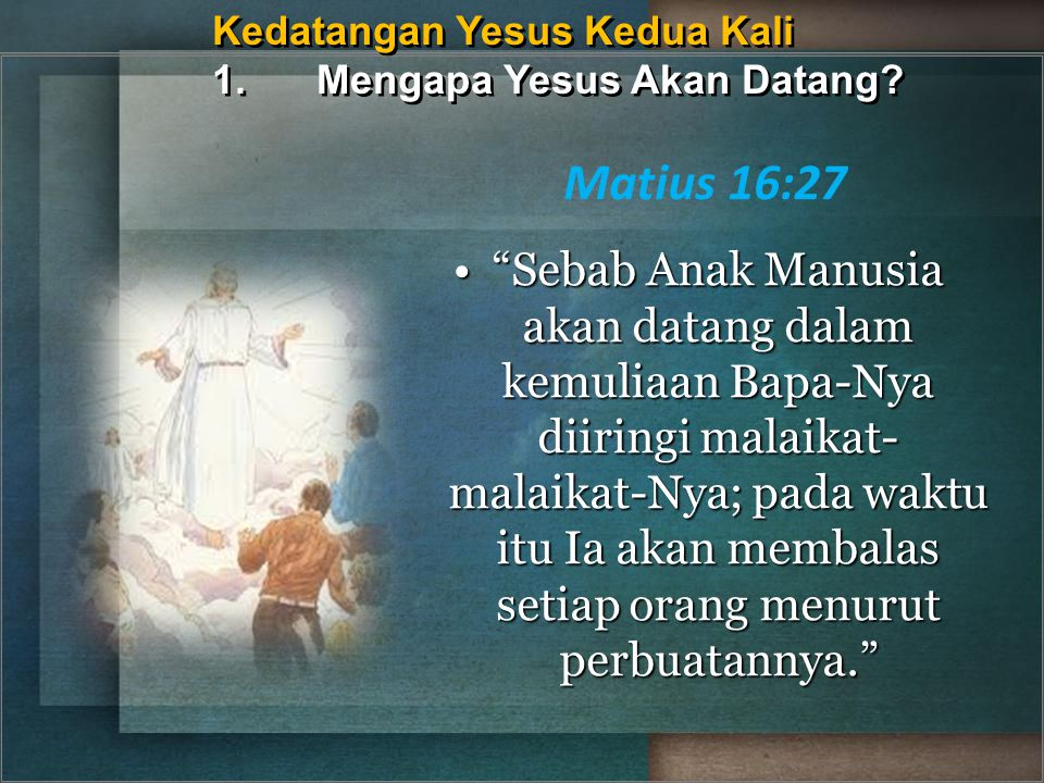 """Kedatangan Yesus Kedua Kali 1.Mengapa Yesus Akan Datang? Matius 16:27 """"Sebab Anak Manusia akan datang dalam kemuliaan Bapa-Nya diiringi malaikat- mala"""