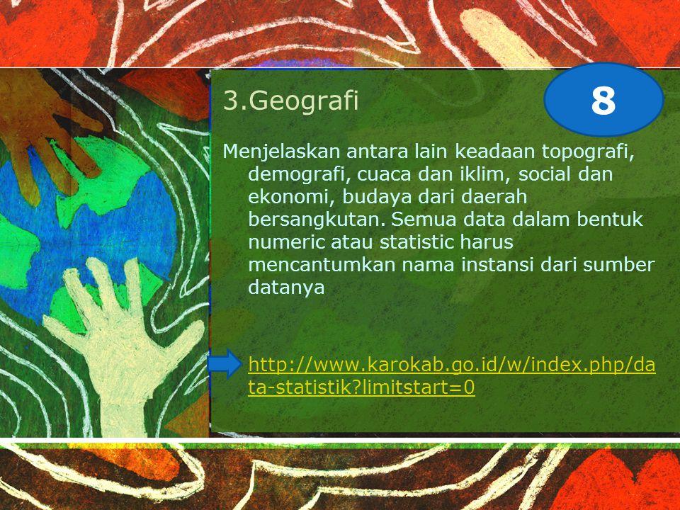 3.Geografi Menjelaskan antara lain keadaan topografi, demografi, cuaca dan iklim, social dan ekonomi, budaya dari daerah bersangkutan.