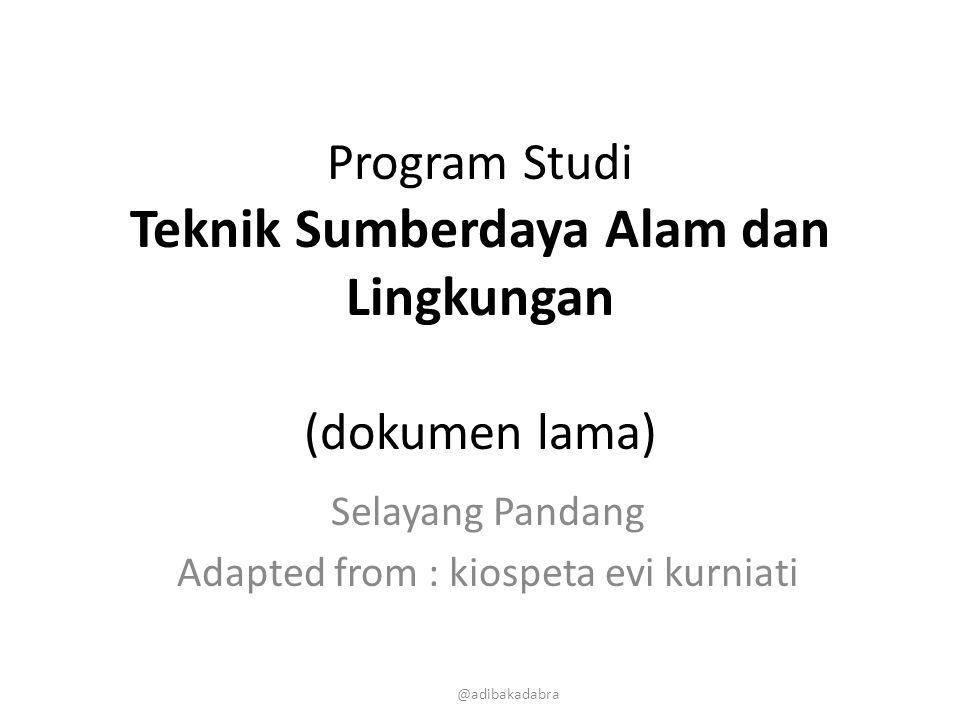 Program Studi Teknik Sumberdaya Alam dan Lingkungan (dokumen lama) Selayang Pandang Adapted from : kiospeta evi kurniati @adibakadabra