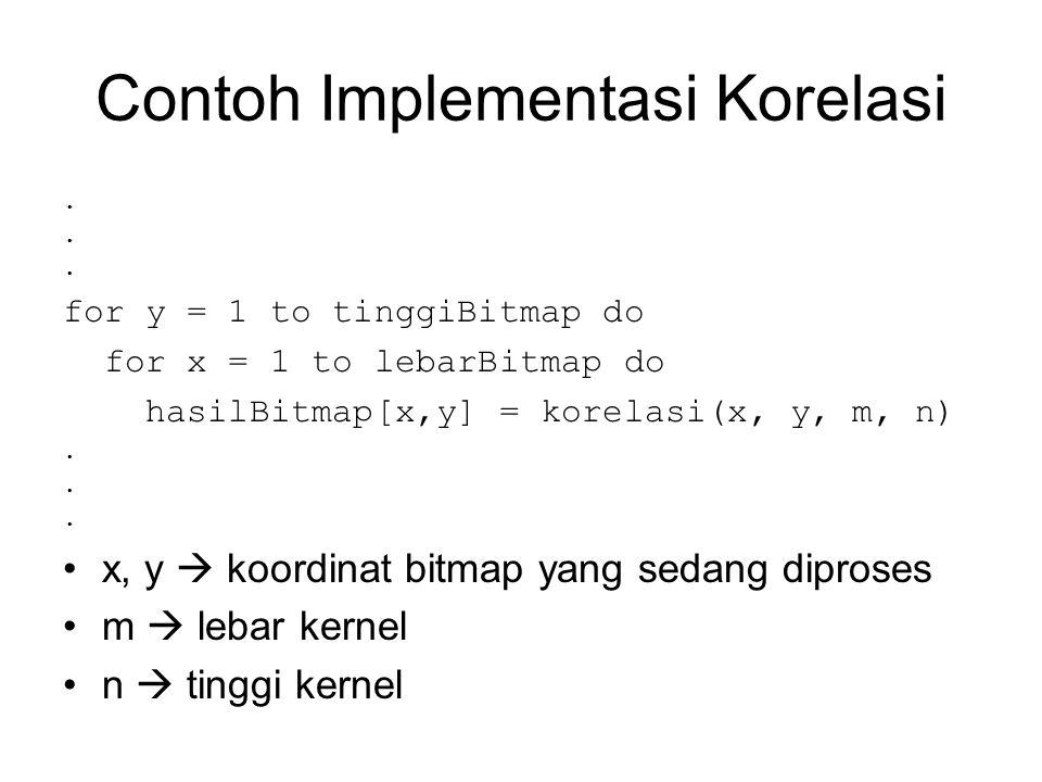 Contoh Implementasi Korelasi. for y = 1 to tinggiBitmap do for x = 1 to lebarBitmap do hasilBitmap[x,y] = korelasi(x, y, m, n). x, y  koordinat bitma