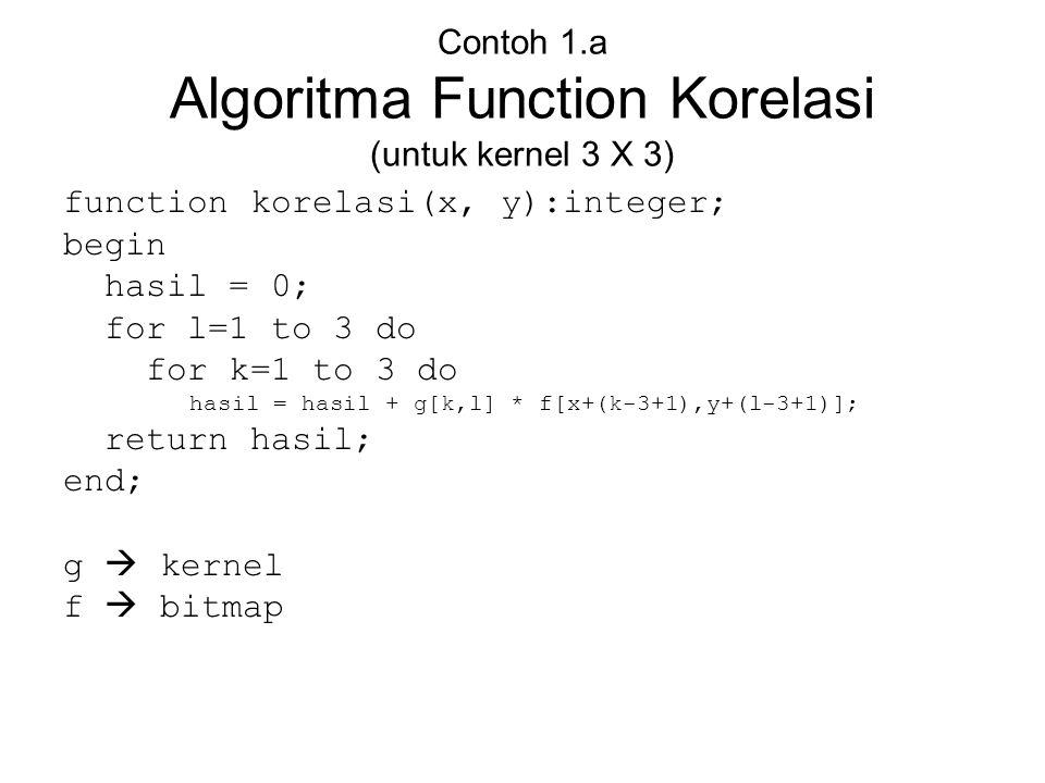 Contoh 1.a Algoritma Function Korelasi (untuk kernel 3 X 3) function korelasi(x, y):integer; begin hasil = 0; for l=1 to 3 do for k=1 to 3 do hasil =