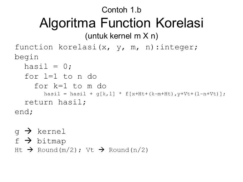 Contoh 1.b Algoritma Function Korelasi (untuk kernel m X n) function korelasi(x, y, m, n):integer; begin hasil = 0; for l=1 to n do for k=1 to m do ha
