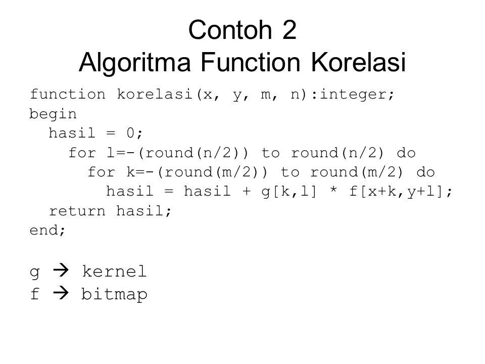 Contoh 2 Algoritma Function Korelasi function korelasi(x, y, m, n):integer; begin hasil = 0; for l=-(round(n/2)) to round(n/2) do for k=-(round(m/2))