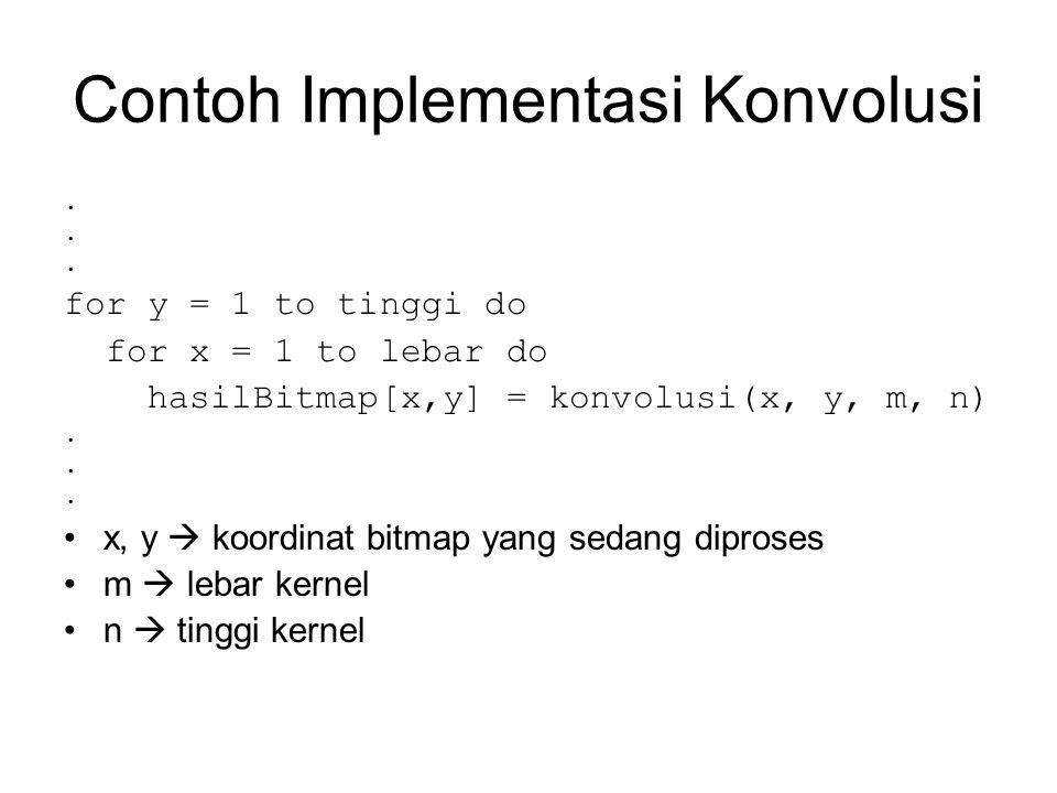 Contoh Implementasi Konvolusi. for y = 1 to tinggi do for x = 1 to lebar do hasilBitmap[x,y] = konvolusi(x, y, m, n). x, y  koordinat bitmap yang sed