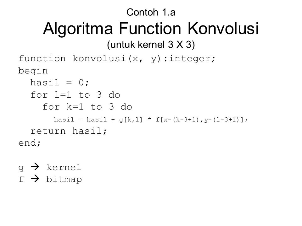 Contoh 1.a Algoritma Function Konvolusi (untuk kernel 3 X 3) function konvolusi(x, y):integer; begin hasil = 0; for l=1 to 3 do for k=1 to 3 do hasil
