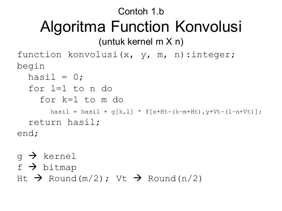 Contoh 1.b Algoritma Function Konvolusi (untuk kernel m X n) function konvolusi(x, y, m, n):integer; begin hasil = 0; for l=1 to n do for k=1 to m do
