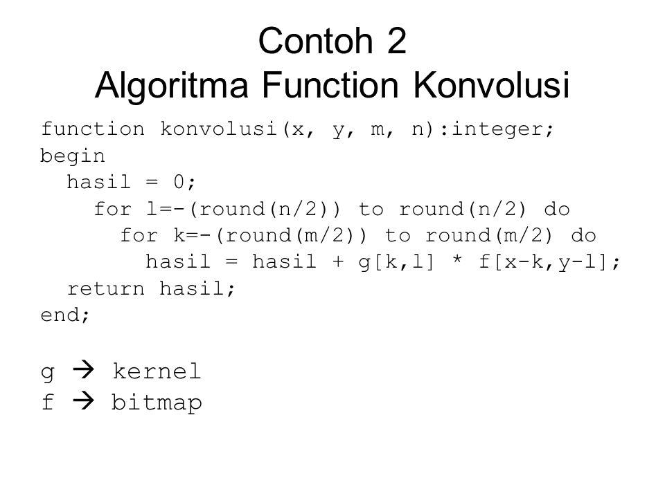 Contoh 2 Algoritma Function Konvolusi function konvolusi(x, y, m, n):integer; begin hasil = 0; for l=-(round(n/2)) to round(n/2) do for k=-(round(m/2)