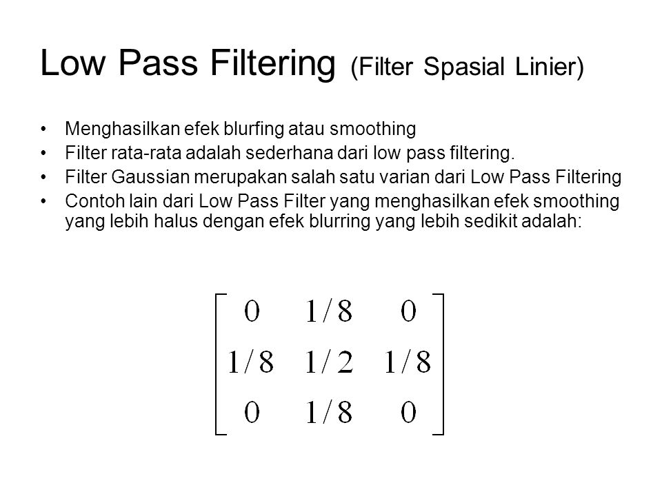 Low Pass Filtering (Filter Spasial Linier) Menghasilkan efek blurfing atau smoothing Filter rata-rata adalah sederhana dari low pass filtering. Filter