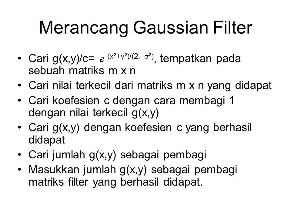 Merancang Gaussian Filter Cari g(x,y)/c= ℯ -(x²+y²)/(2.  ²), tempatkan pada sebuah matriks m x n Cari nilai terkecil dari matriks m x n yang didapat
