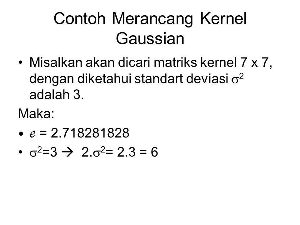 Contoh Merancang Kernel Gaussian Misalkan akan dicari matriks kernel 7 x 7, dengan diketahui standart deviasi  2 adalah 3. Maka: ℯ = 2.718281828  2