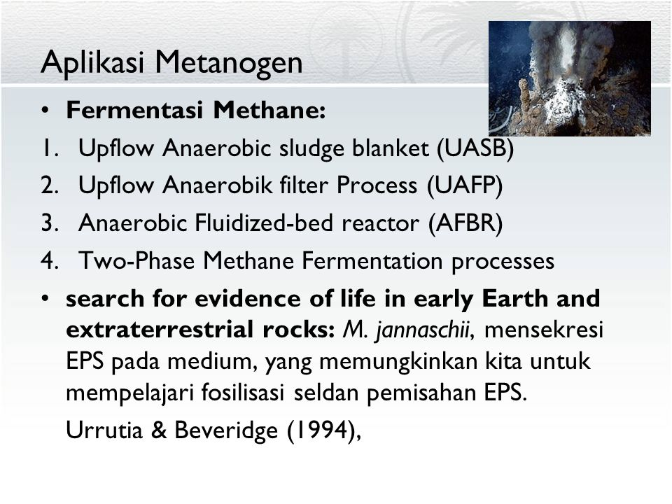 Aplikasi Metanogen Fermentasi Methane: 1.Upflow Anaerobic sludge blanket (UASB) 2.Upflow Anaerobik filter Process (UAFP) 3.Anaerobic Fluidized-bed reactor (AFBR) 4.Two-Phase Methane Fermentation processes search for evidence of life in early Earth and extraterrestrial rocks: M.
