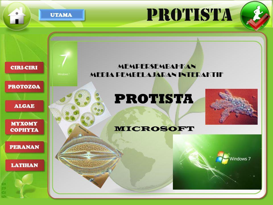 UTAMA PROTISTA CIRI-CIRI PROTOZOA ALGAE MYXOMY COPHYTA MYXOMY COPHYTA PERANAN LATIHAN 1.Hidup bebas di air 2.Tempat yang lembab 3.Genangan air 4.Danau 5.Kolam 6.Rawa 7.Laut 8.tanah, 9.Pohon 10.Dihabitatnya, ganggang berperan sebagai produsen bagi makhluk hidup heterotrof algae