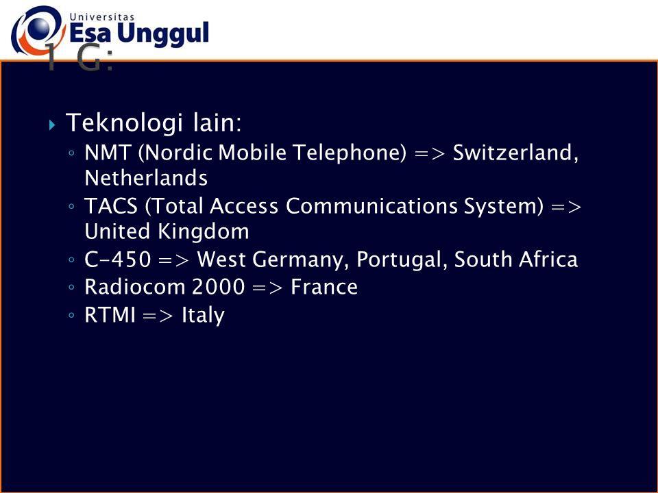  Teknologi lain: ◦ NMT (Nordic Mobile Telephone) => Switzerland, Netherlands ◦ TACS (Total Access Communications System) => United Kingdom ◦ C-450 =>