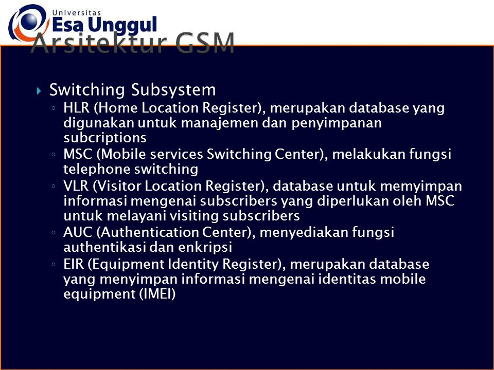  Switching Subsystem ◦ HLR (Home Location Register), merupakan database yang digunakan untuk manajemen dan penyimpanan subcriptions ◦ MSC (Mobile ser