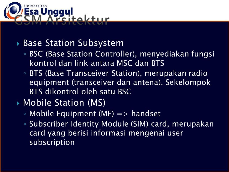  Base Station Subsystem ◦ BSC (Base Station Controller), menyediakan fungsi kontrol dan link antara MSC dan BTS ◦ BTS (Base Transceiver Station), mer