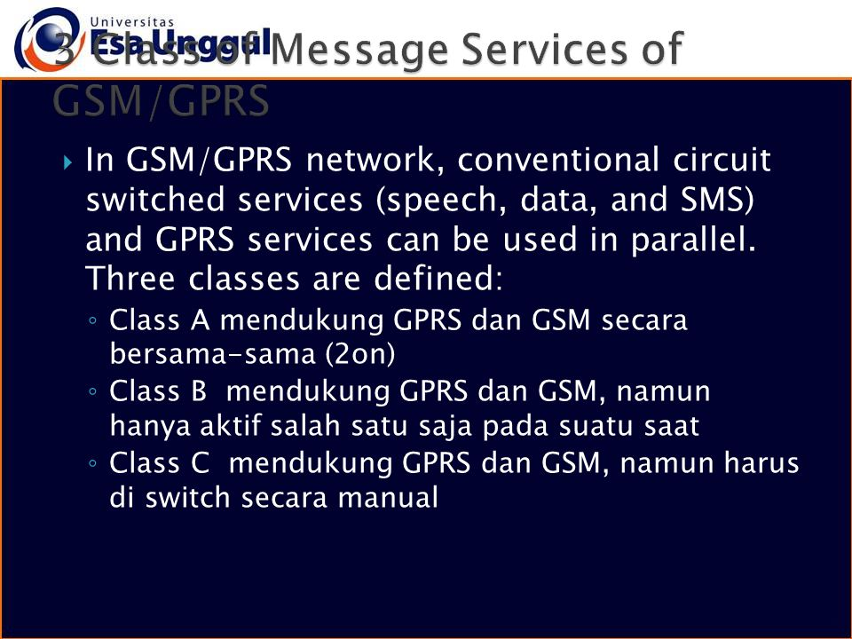  In GSM/GPRS network, conventional circuit switched services (speech, data, and SMS) and GPRS services can be used in parallel. Three classes are def