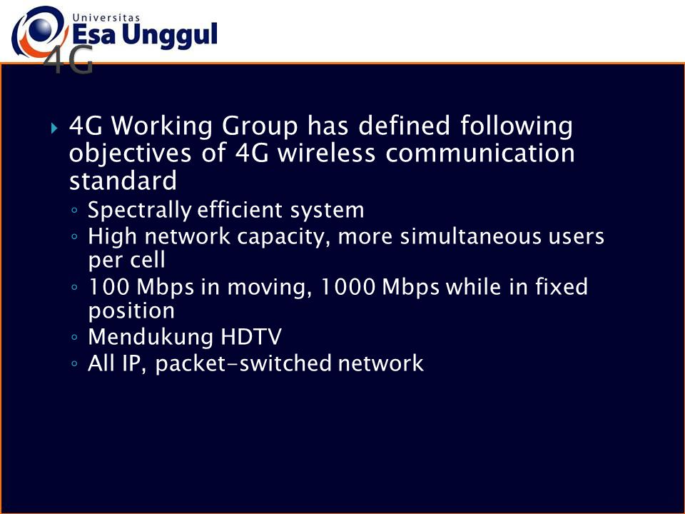  4G Working Group has defined following objectives of 4G wireless communication standard ◦ Spectrally efficient system ◦ High network capacity, more