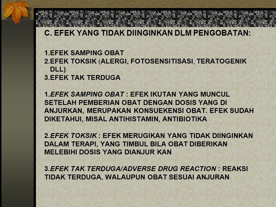 C. EFEK YANG TIDAK DIINGINKAN DLM PENGOBATAN: 1.EFEK SAMPING OBAT 2.EFEK TOKSIK (ALERGI, FOTOSENSITISASI, TERATOGENIK DLL) 3.EFEK TAK TERDUGA 1.EFEK S