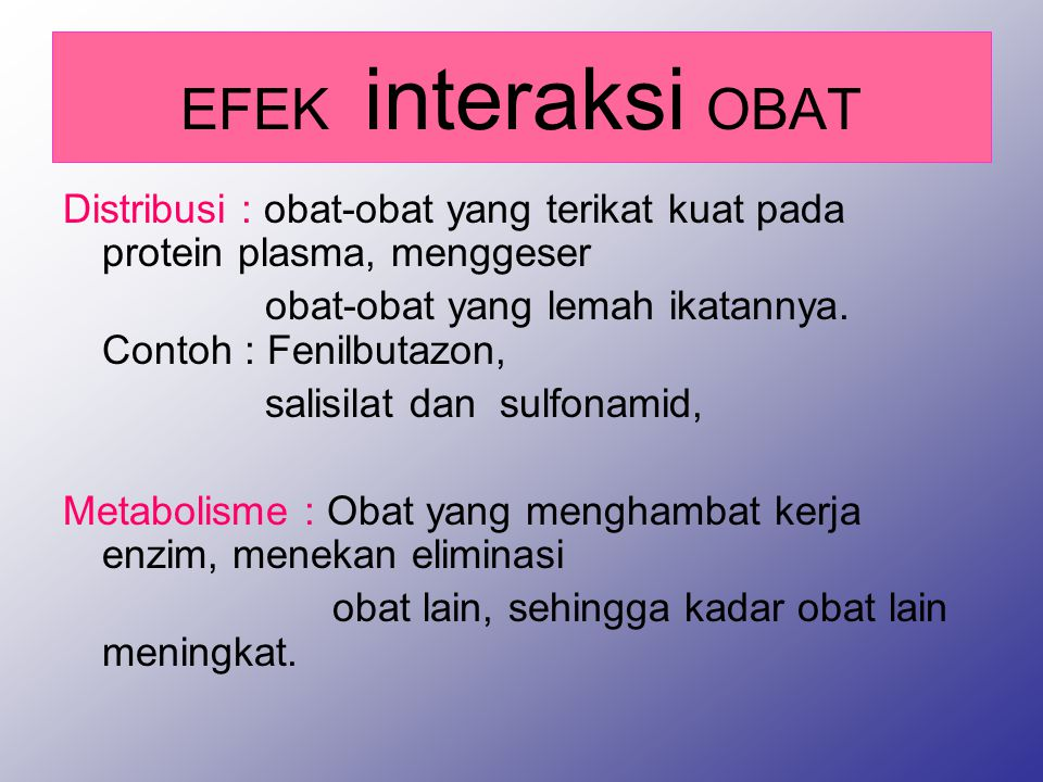 EFEK interaksi OBAT Distribusi : obat-obat yang terikat kuat pada protein plasma, menggeser obat-obat yang lemah ikatannya.