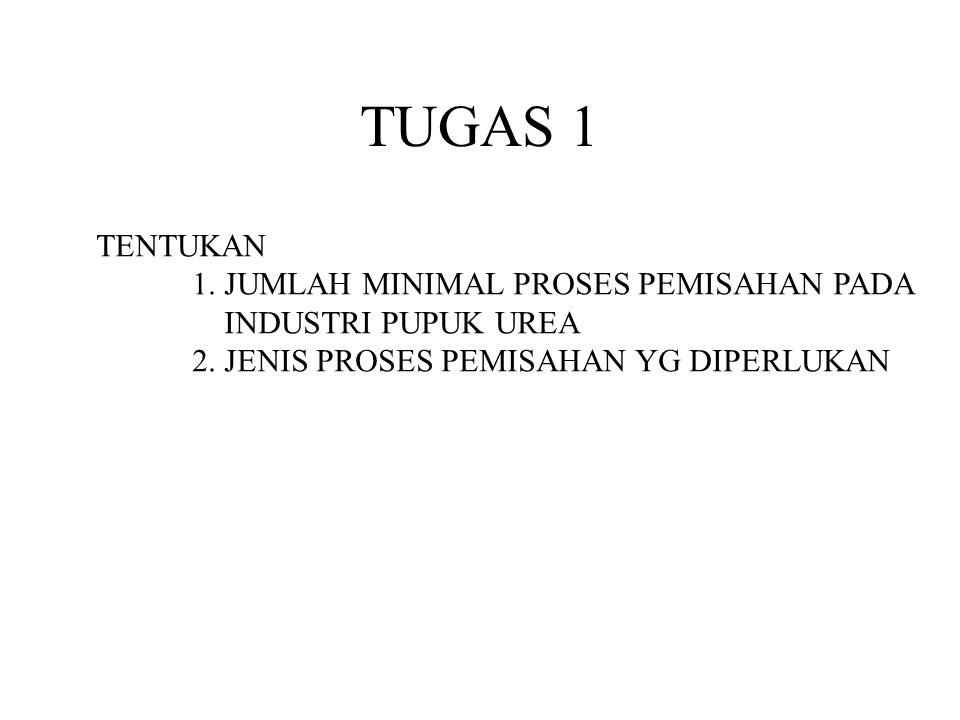 TUGAS 1 TENTUKAN 1. JUMLAH MINIMAL PROSES PEMISAHAN PADA INDUSTRI PUPUK UREA 2. JENIS PROSES PEMISAHAN YG DIPERLUKAN