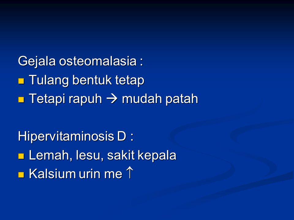 Gejala osteomalasia : Tulang bentuk tetap Tulang bentuk tetap Tetapi rapuh  mudah patah Tetapi rapuh  mudah patah Hipervitaminosis D : Lemah, lesu,