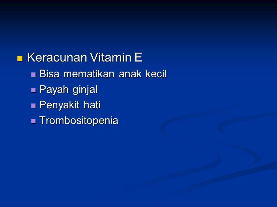 Keracunan Vitamin E Keracunan Vitamin E Bisa mematikan anak kecil Bisa mematikan anak kecil Payah ginjal Payah ginjal Penyakit hati Penyakit hati Trom