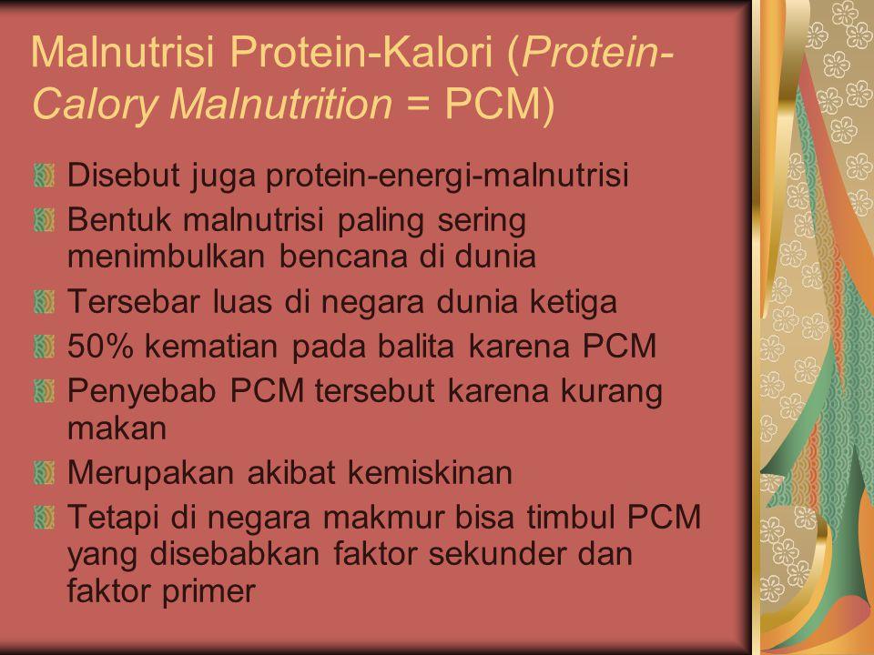 Malnutrisi Protein-Kalori (Protein- Calory Malnutrition = PCM) Disebut juga protein-energi-malnutrisi Bentuk malnutrisi paling sering menimbulkan benc