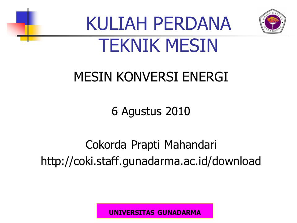 UNIVERSITAS GUNADARMA KULIAH PERDANA TEKNIK MESIN MESIN KONVERSI ENERGI 6 Agustus 2010 Cokorda Prapti Mahandari http://coki.staff.gunadarma.ac.id/down