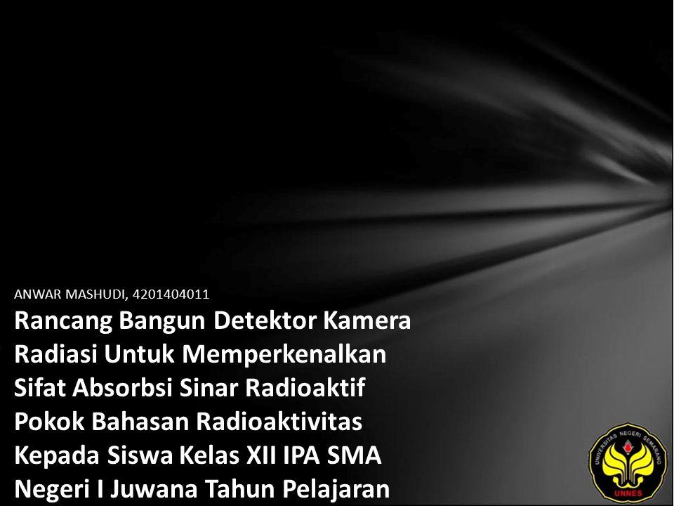 ANWAR MASHUDI, 4201404011 Rancang Bangun Detektor Kamera Radiasi Untuk Memperkenalkan Sifat Absorbsi Sinar Radioaktif Pokok Bahasan Radioaktivitas Kepada Siswa Kelas XII IPA SMA Negeri I Juwana Tahun Pelajaran 2007/ 2008