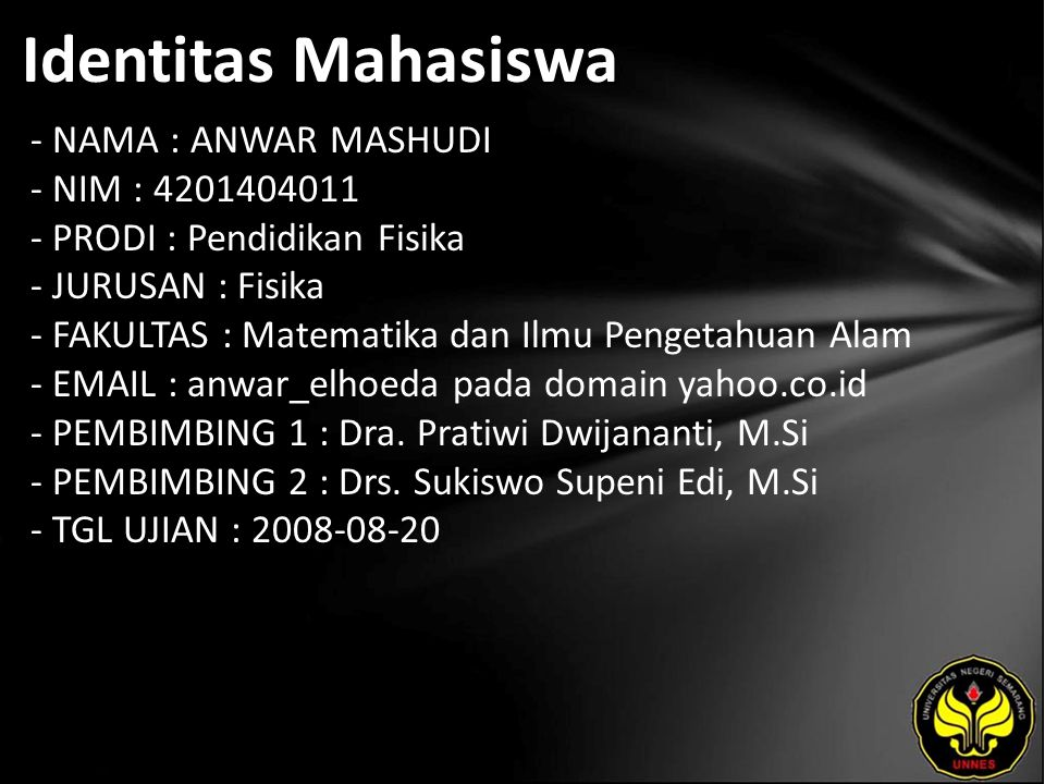 Identitas Mahasiswa - NAMA : ANWAR MASHUDI - NIM : 4201404011 - PRODI : Pendidikan Fisika - JURUSAN : Fisika - FAKULTAS : Matematika dan Ilmu Pengetahuan Alam - EMAIL : anwar_elhoeda pada domain yahoo.co.id - PEMBIMBING 1 : Dra.